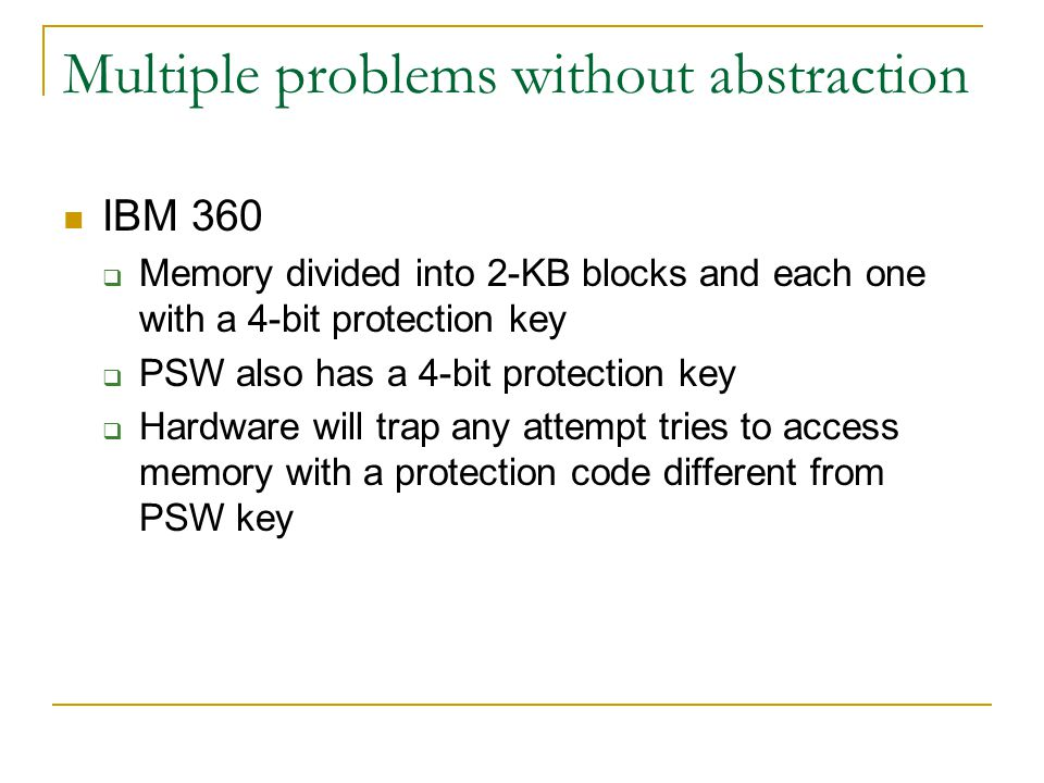 Multiple problems without abstraction IBM 360  Memory divided into 2-KB blocks and each one with a 4-bit protection key  PSW also has a 4-bit protection key  Hardware will trap any attempt tries to access memory with a protection code different from PSW key