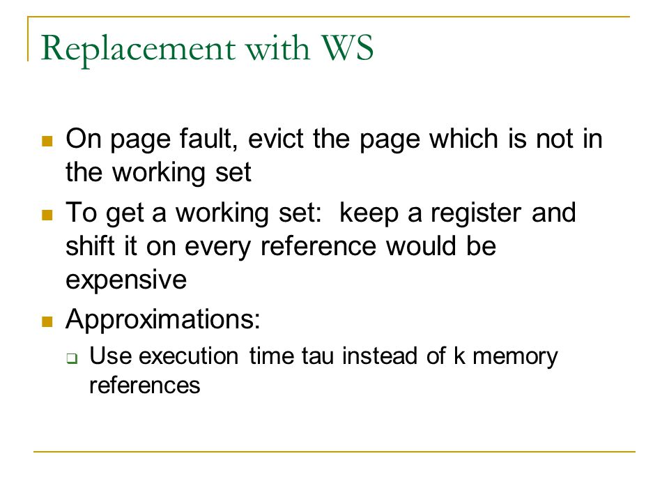 Replacement with WS On page fault, evict the page which is not in the working set To get a working set: keep a register and shift it on every reference would be expensive Approximations:  Use execution time tau instead of k memory references