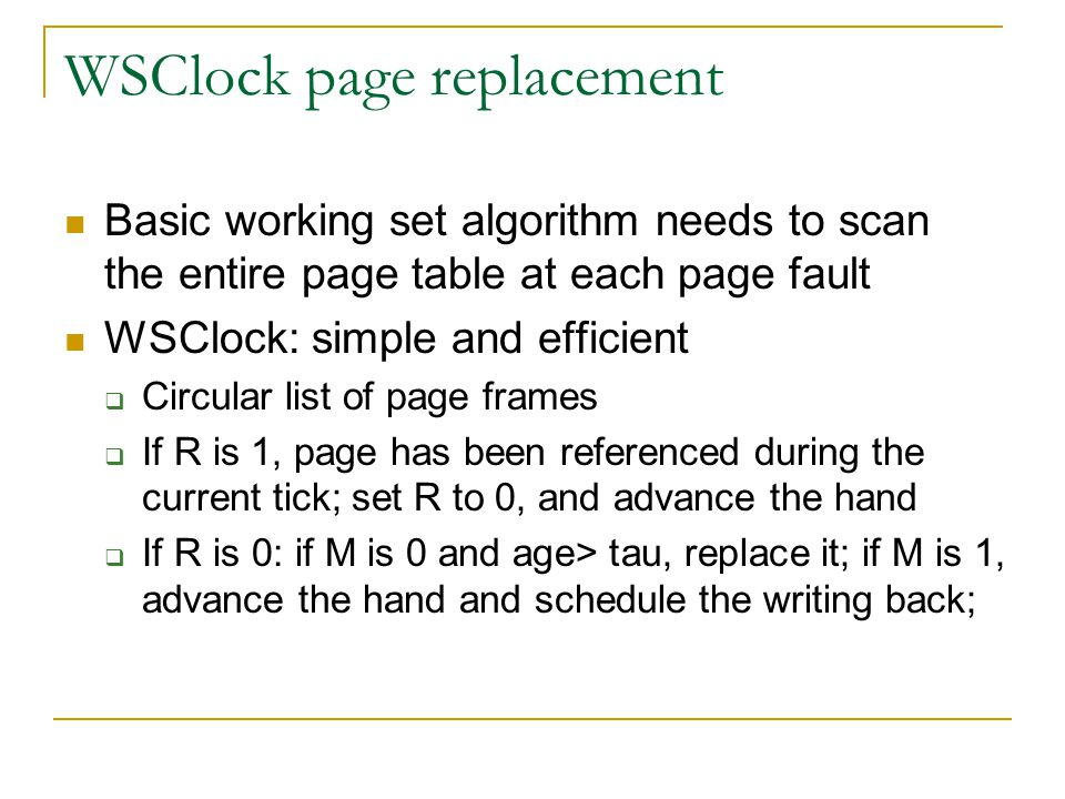 WSClock page replacement Basic working set algorithm needs to scan the entire page table at each page fault WSClock: simple and efficient  Circular list of page frames  If R is 1, page has been referenced during the current tick; set R to 0, and advance the hand  If R is 0: if M is 0 and age> tau, replace it; if M is 1, advance the hand and schedule the writing back;