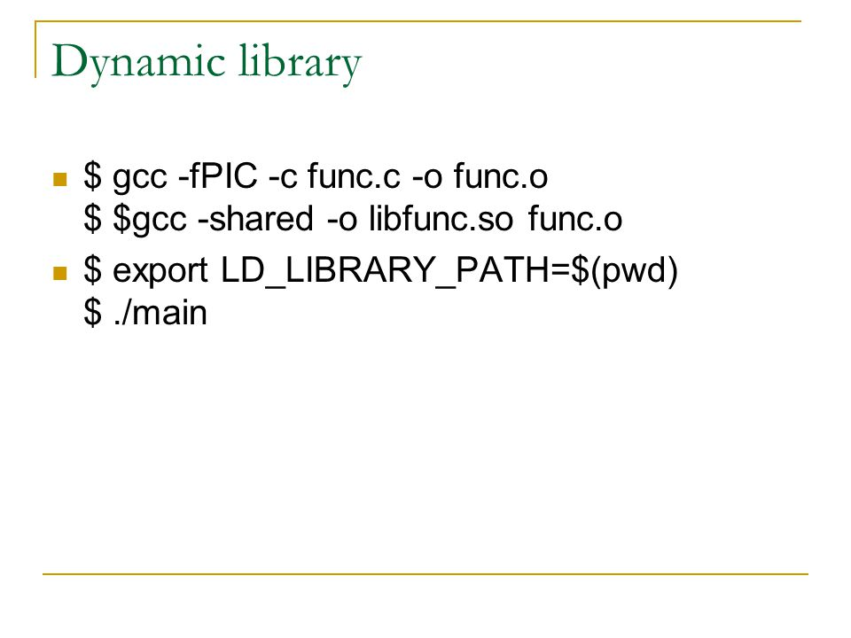 Dynamic library $ gcc -fPIC -c func.c -o func.o $ $gcc -shared -o libfunc.so func.o $ export LD_LIBRARY_PATH=$(pwd) $./main