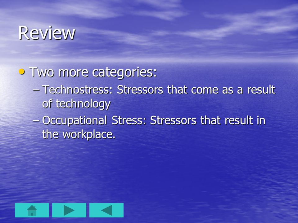 Review Two more categories: Two more categories: –Technostress: Stressors that come as a result of technology –Occupational Stress: Stressors that res