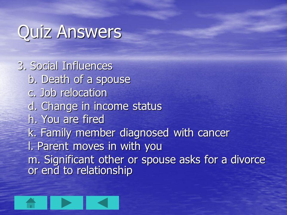Quiz Answers 3. Social Influences b. Death of a spouse c.