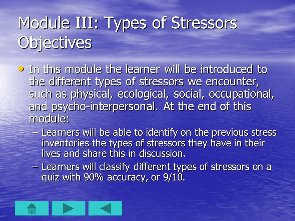 Module III: Types of Stressors Objectives In this module the learner will be introduced to the different types of stressors we encounter, such as physical, ecological, social, occupational, and psycho-interpersonal.