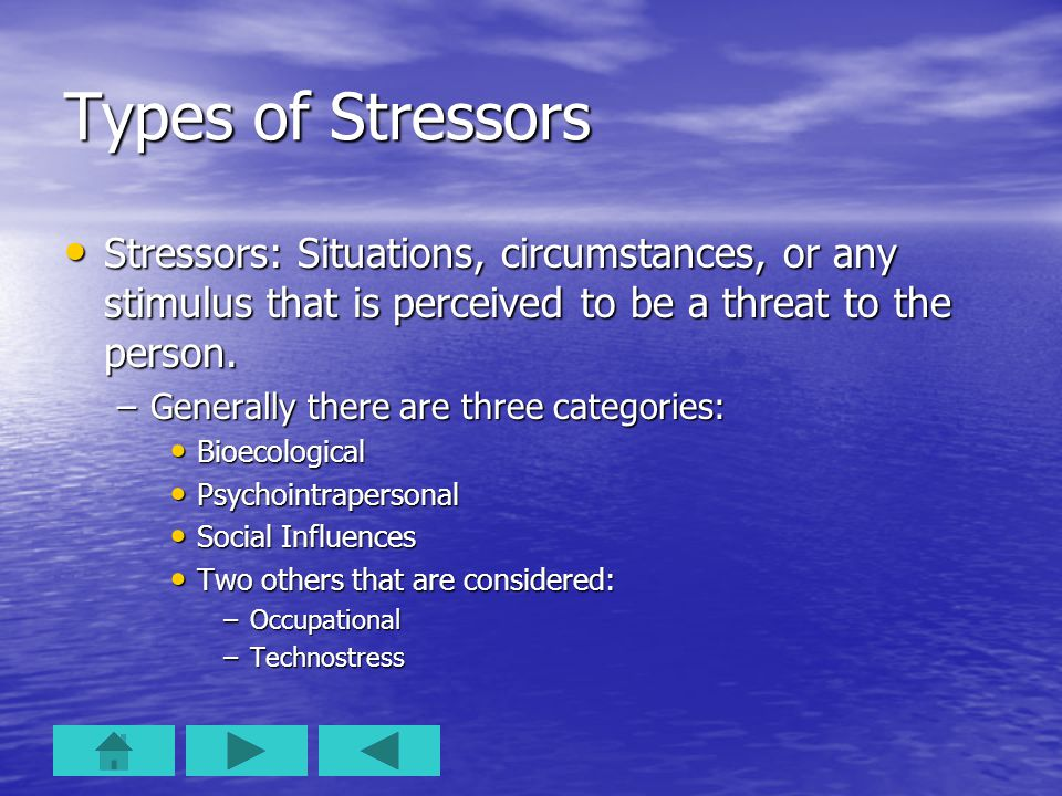 Types of Stressors Stressors: Situations, circumstances, or any stimulus that is perceived to be a threat to the person.
