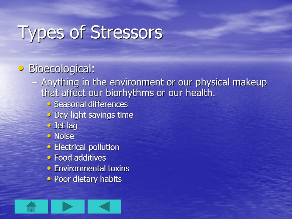 Types of Stressors Bioecological: Bioecological: –Anything in the environment or our physical makeup that affect our biorhythms or our health. Seasona