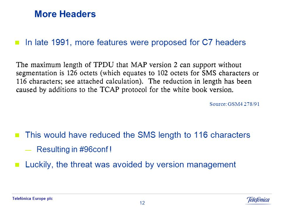 Telefónica Europe plc 12 More Headers In late 1991, more features were proposed for C7 headers This would have reduced the SMS length to 116 characters — Resulting in #96conf .