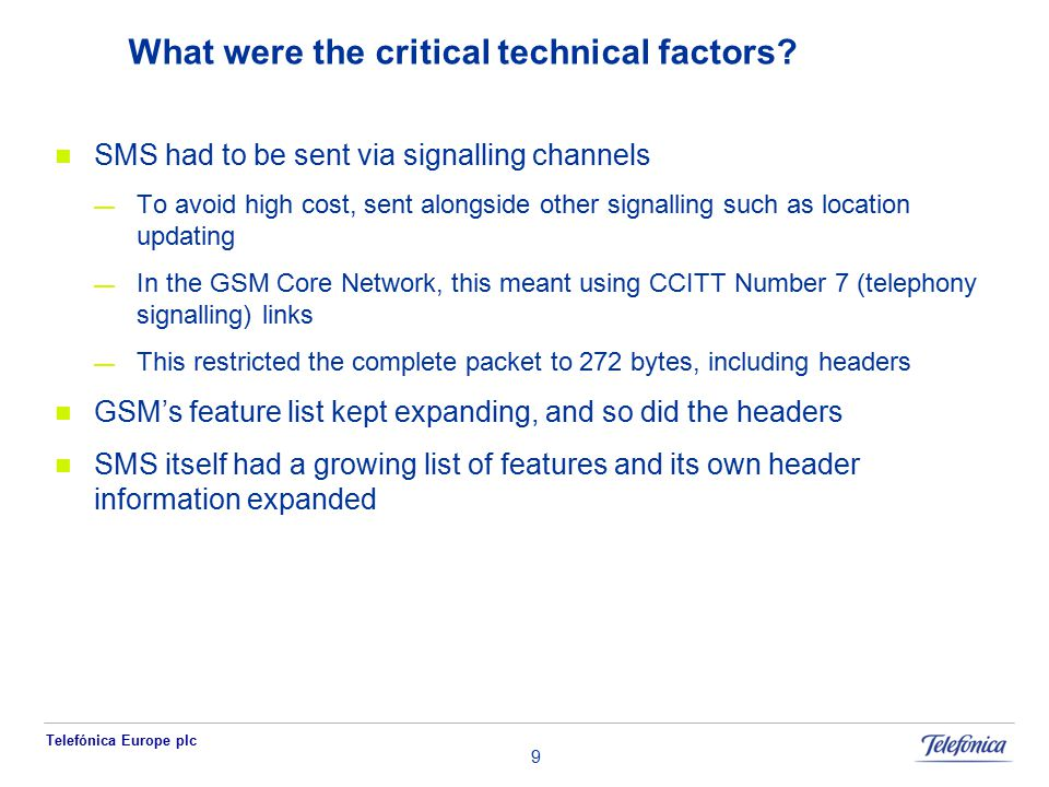 Telefónica Europe plc 9 What were the critical technical factors? SMS had to be sent via signalling channels — To avoid high cost, sent alongside othe