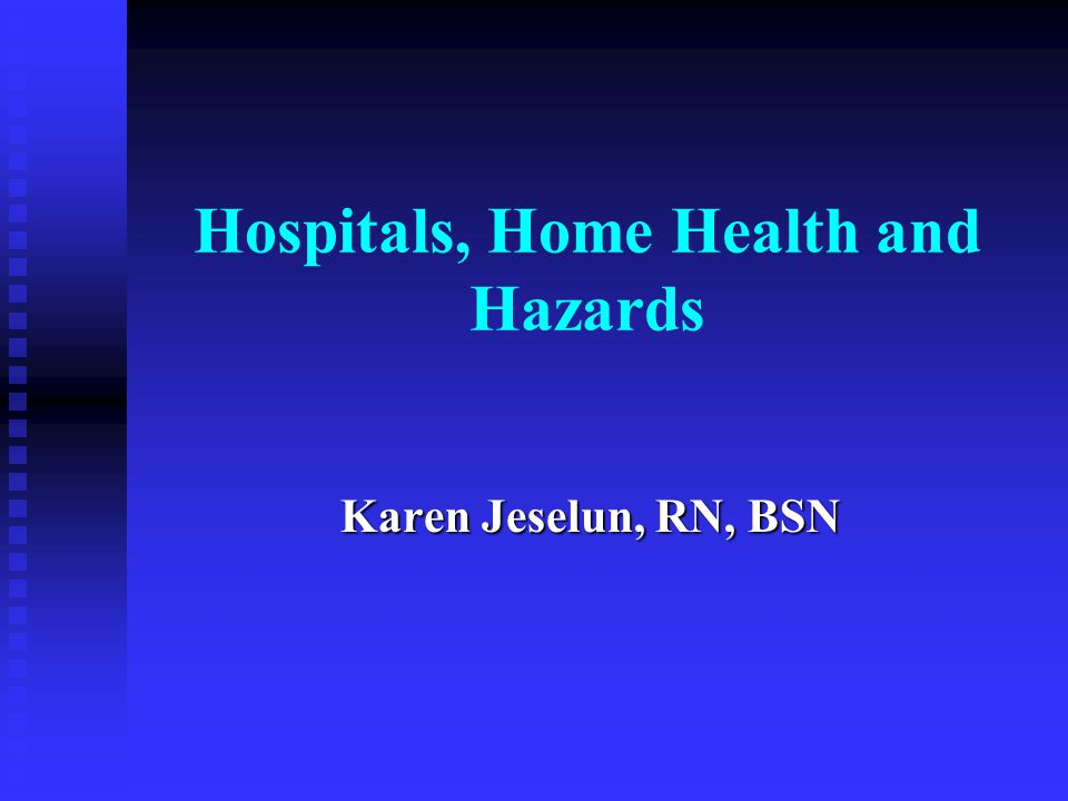 Hospitals, Home Health and Hazards Karen Jeselun, RN, BSN