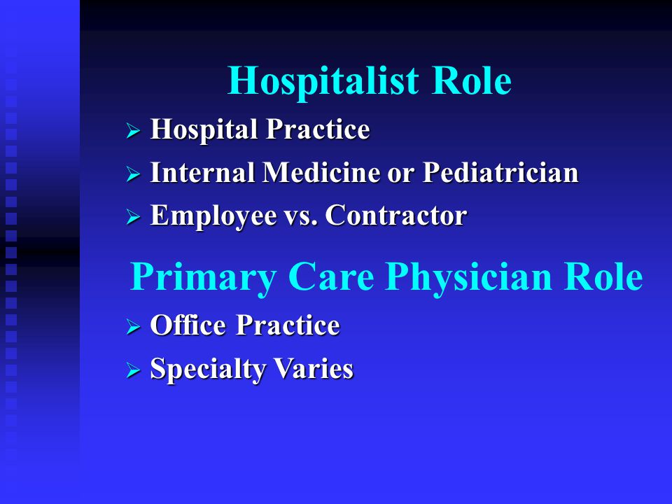 Hospitalist Role  Hospital Practice  Internal Medicine or Pediatrician  Employee vs.