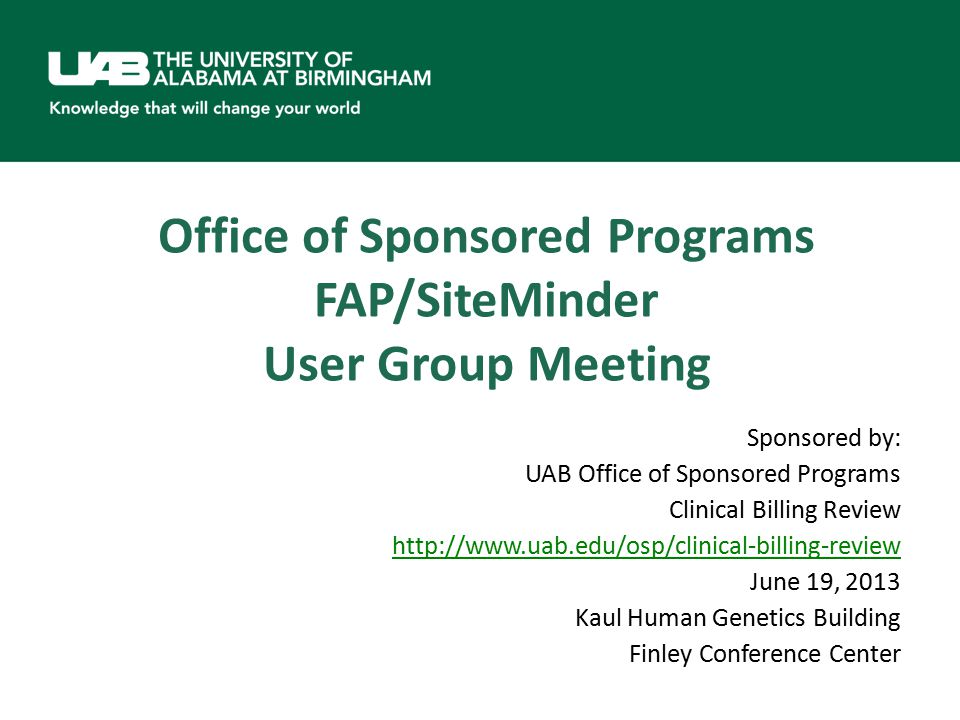 Office of Sponsored Programs FAP/SiteMinder User Group Meeting Sponsored by: UAB Office of Sponsored Programs Clinical Billing Review http://www.uab.edu/osp/clinical-billing-review June 19, 2013 Kaul Human Genetics Building Finley Conference Center