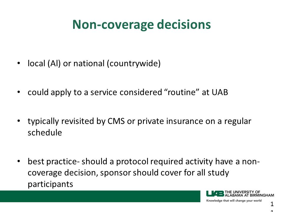 local (Al) or national (countrywide) could apply to a service considered routine at UAB typically revisited by CMS or private insurance on a regular schedule best practice- should a protocol required activity have a non- coverage decision, sponsor should cover for all study participants 11 Non-coverage decisions