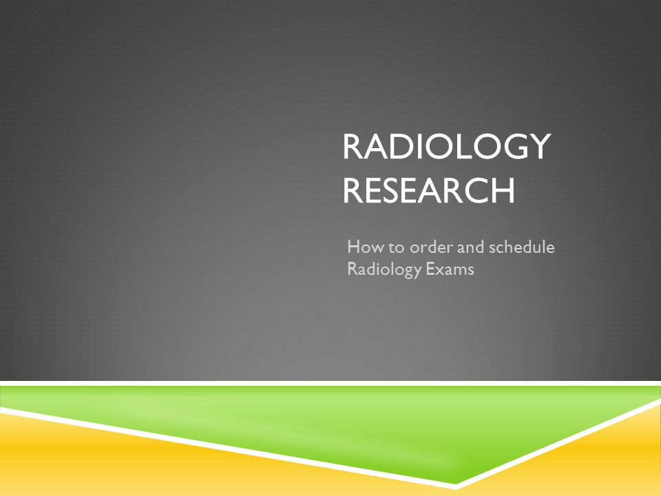 RADIOLOGY RESEARCH How to order and schedule Radiology Exams