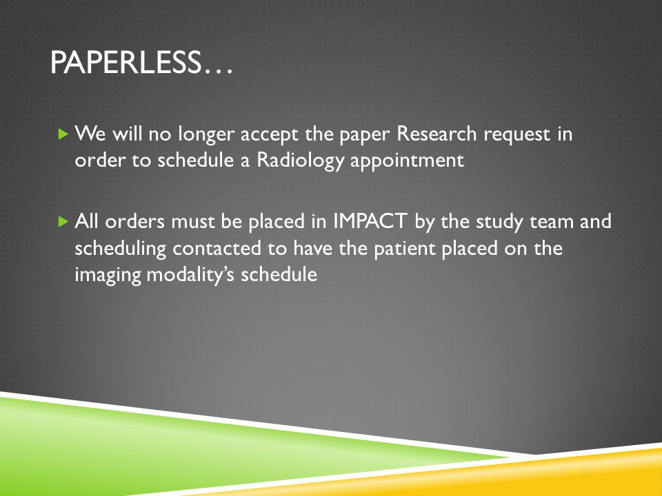 PAPERLESS…  We will no longer accept the paper Research request in order to schedule a Radiology appointment  All orders must be placed in IMPACT by the study team and scheduling contacted to have the patient placed on the imaging modality's schedule