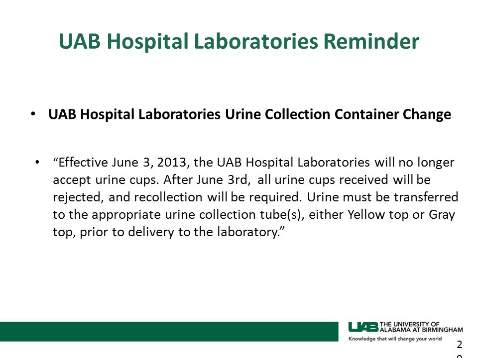 UAB Hospital Laboratories Urine Collection Container Change Effective June 3, 2013, the UAB Hospital Laboratories will no longer accept urine cups.