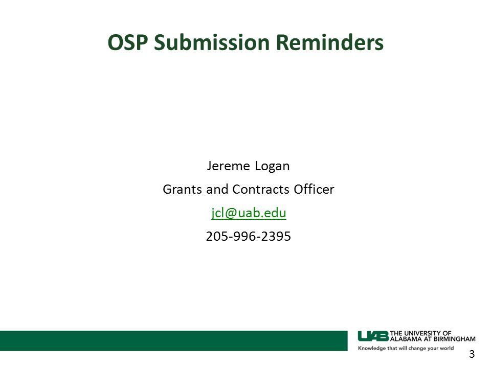 Jereme Logan Grants and Contracts Officer jcl@uab.edu 205-996-2395 3 OSP Submission Reminders