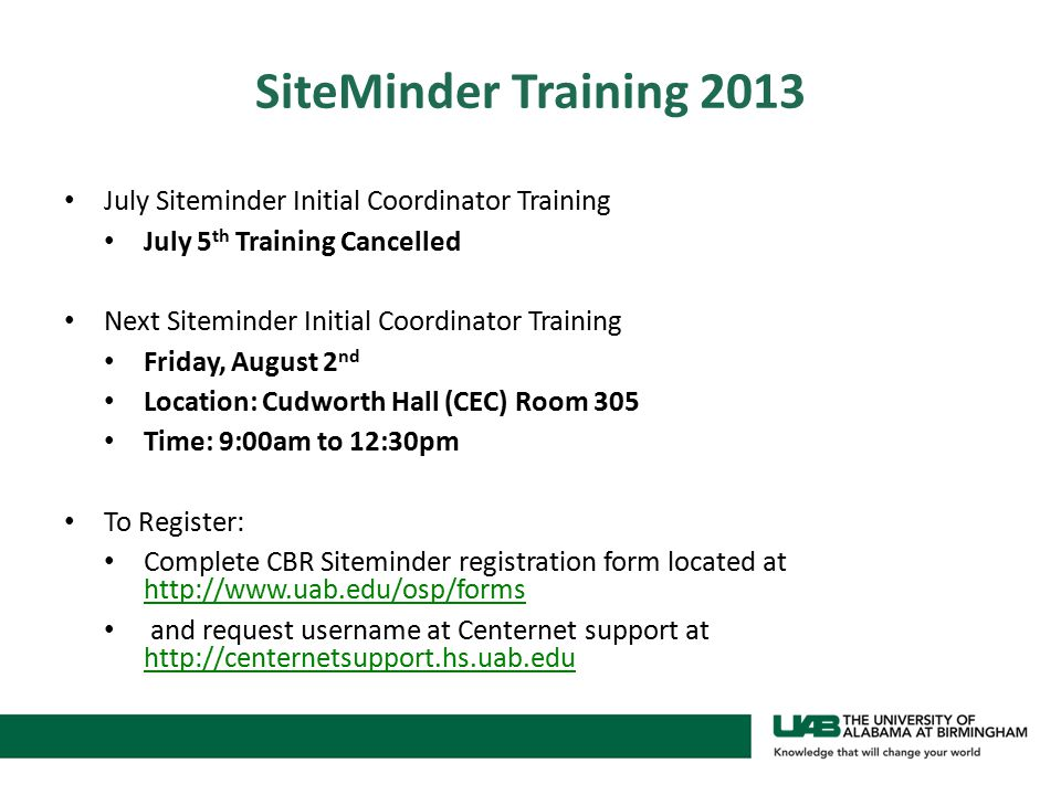 SiteMinder Training 2013 July Siteminder Initial Coordinator Training July 5 th Training Cancelled Next Siteminder Initial Coordinator Training Friday, August 2 nd Location: Cudworth Hall (CEC) Room 305 Time: 9:00am to 12:30pm To Register: Complete CBR Siteminder registration form located at http://www.uab.edu/osp/forms http://www.uab.edu/osp/forms and request username at Centernet support at http://centernetsupport.hs.uab.edu http://centernetsupport.hs.uab.edu