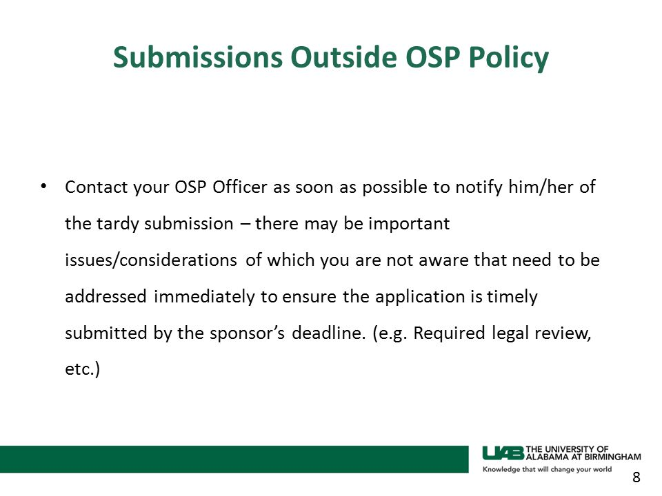 Contact your OSP Officer as soon as possible to notify him/her of the tardy submission – there may be important issues/considerations of which you are not aware that need to be addressed immediately to ensure the application is timely submitted by the sponsor's deadline.