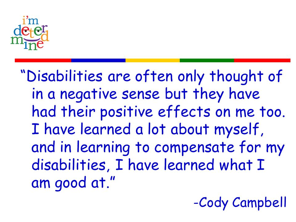 Disabilities are often only thought of in a negative sense but they have had their positive effects on me too.