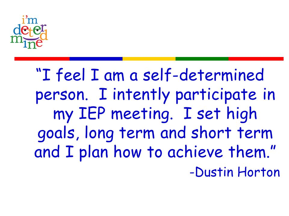 I feel I am a self-determined person. I intently participate in my IEP meeting.
