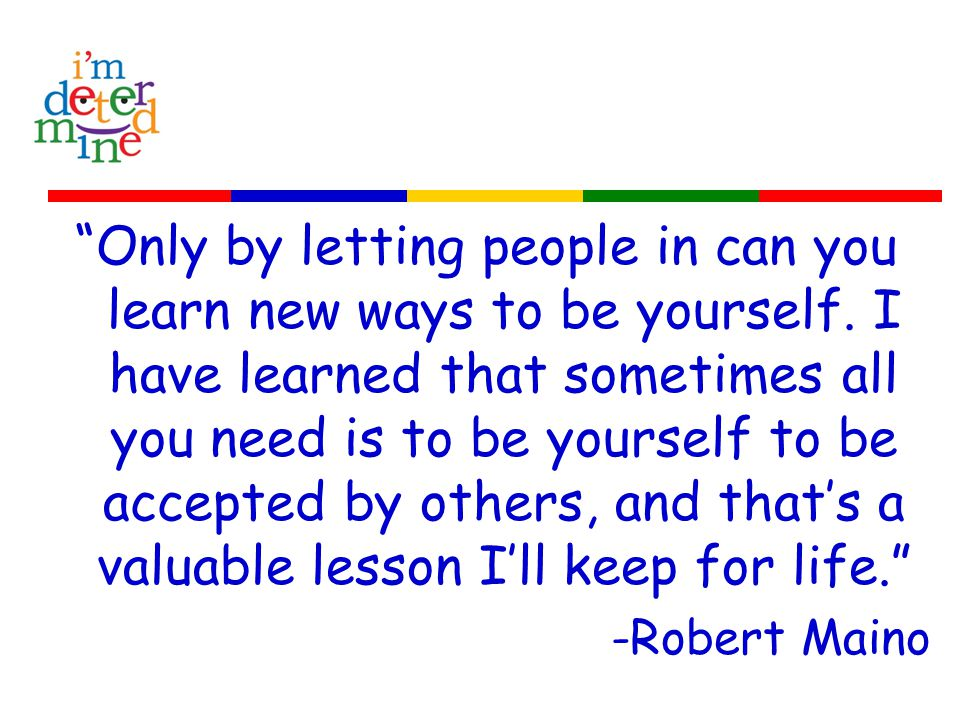Only by letting people in can you learn new ways to be yourself.