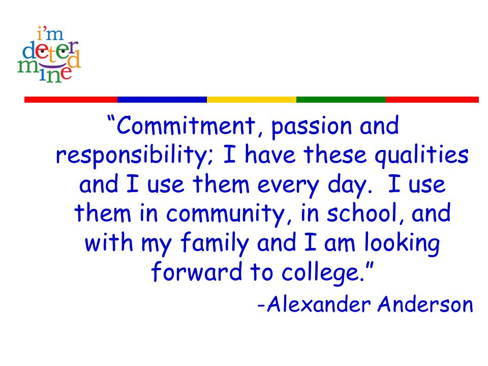 Commitment, passion and responsibility; I have these qualities and I use them every day.