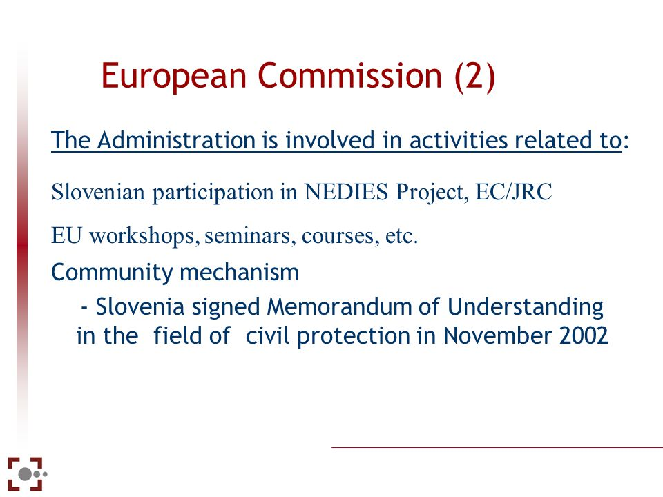 European Commission (1) The Administration is involved in activities related to: Annual meetings of directors of Civil Protection of EU member states and partners Seveso II directive (Slovenia took over the European directive into its domestic legal order) The Operational Manual (operative handbook) of Civil Protection of member states and candidate countries