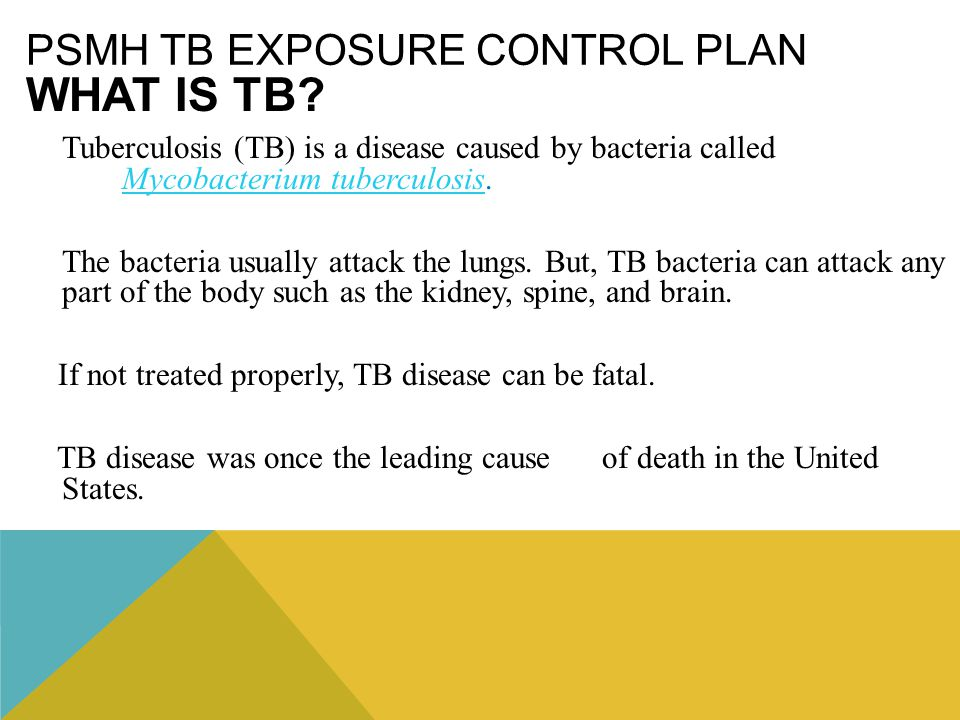 PSMH TB EXPOSURE CONTROL PLAN WHAT IS TB? Tuberculosis (TB) is a disease caused by bacteria called Mycobacterium tuberculosis. Mycobacterium tuberculo