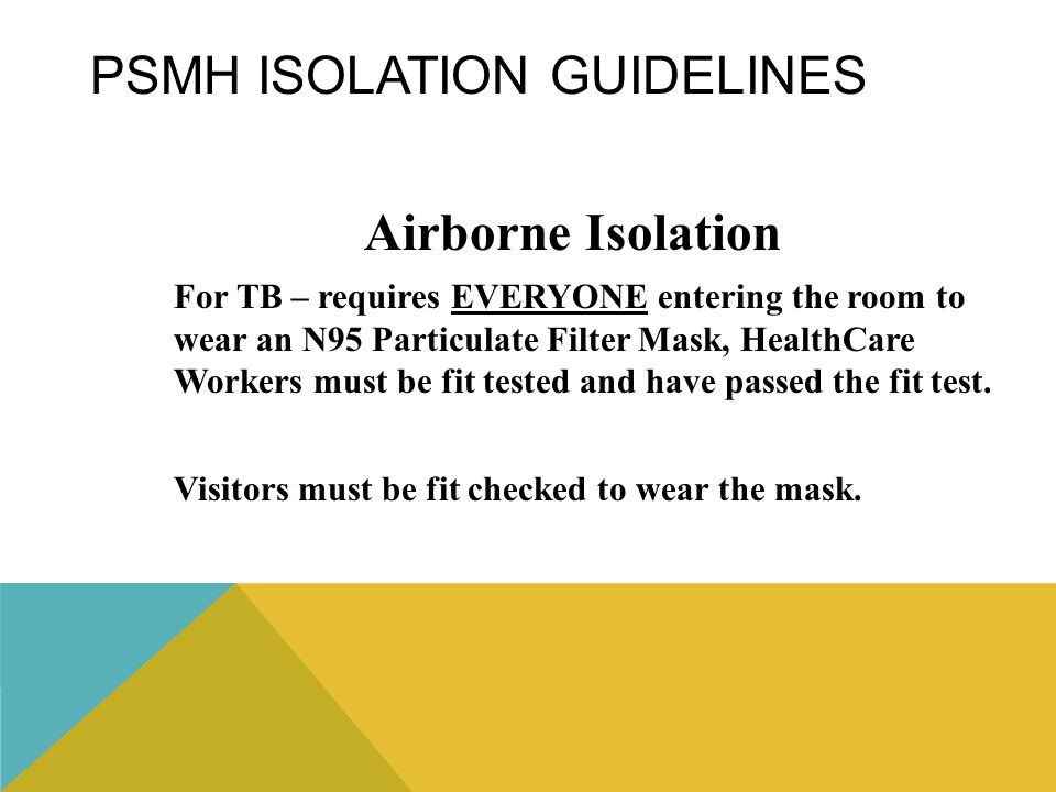 PSMH ISOLATION GUIDELINES Airborne Isolation For TB – requires EVERYONE entering the room to wear an N95 Particulate Filter Mask, HealthCare Workers m