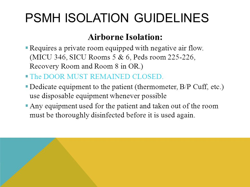 PSMH ISOLATION GUIDELINES Airborne Isolation:  Requires a private room equipped with negative air flow. (MICU 346, SICU Rooms 5 & 6, Peds room 225-22