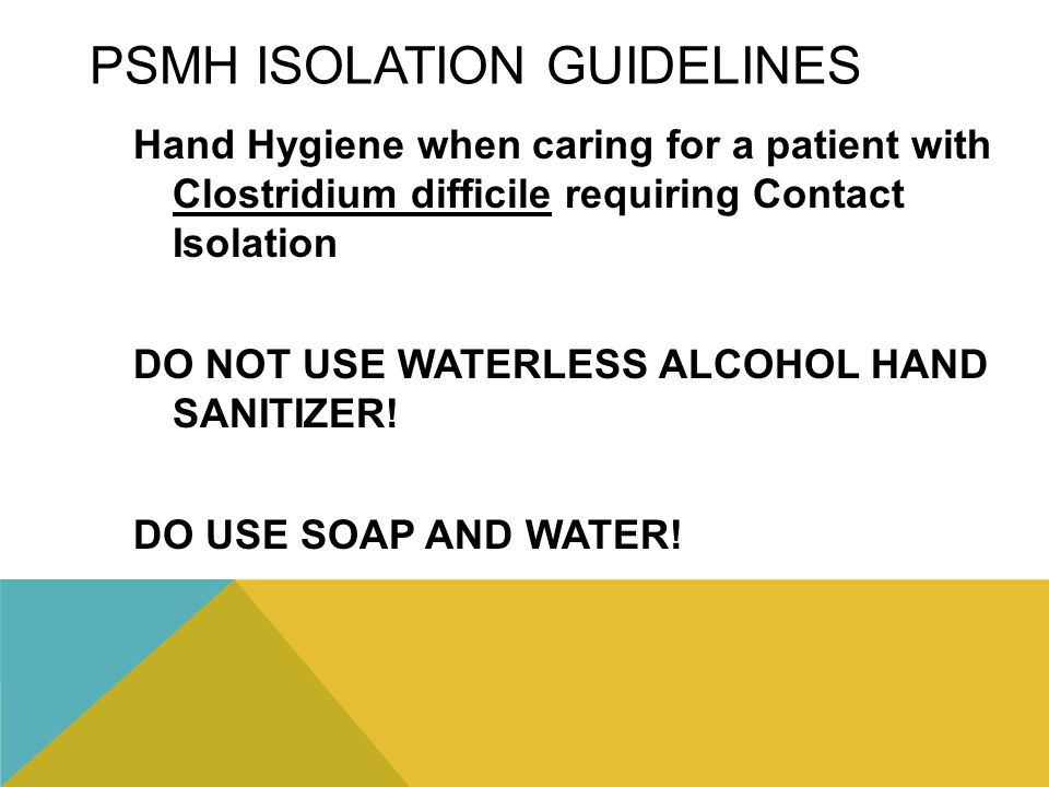 PSMH ISOLATION GUIDELINES Hand Hygiene when caring for a patient with Clostridium difficile requiring Contact Isolation DO NOT USE WATERLESS ALCOHOL H