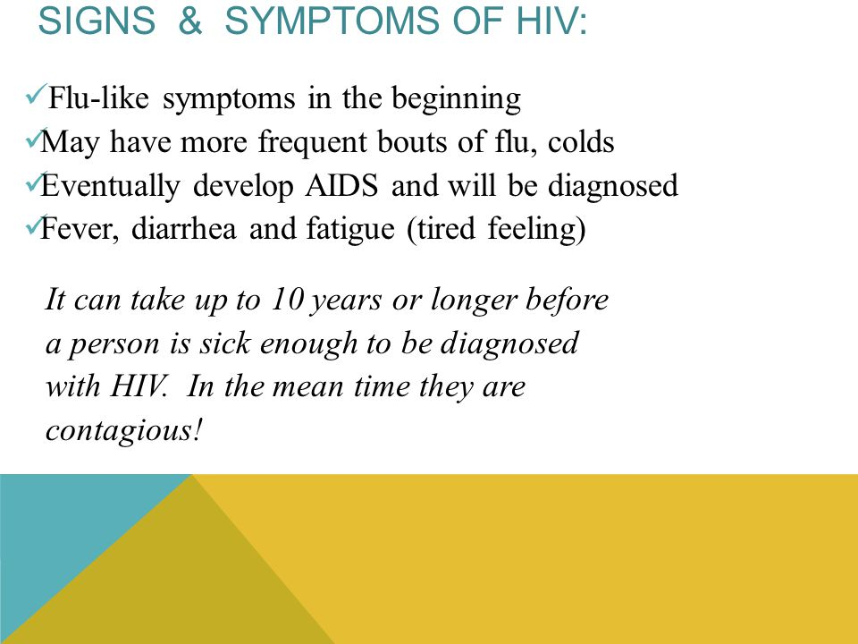 SIGNS & SYMPTOMS OF HIV: Flu-like symptoms in the beginning May have more frequent bouts of flu, colds Eventually develop AIDS and will be diagnosed F