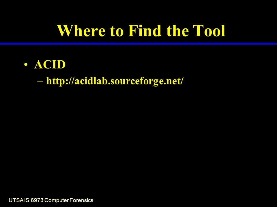 UTSA IS 6973 Computer Forensics Where to Find the Tool ACID –http://acidlab.sourceforge.net/