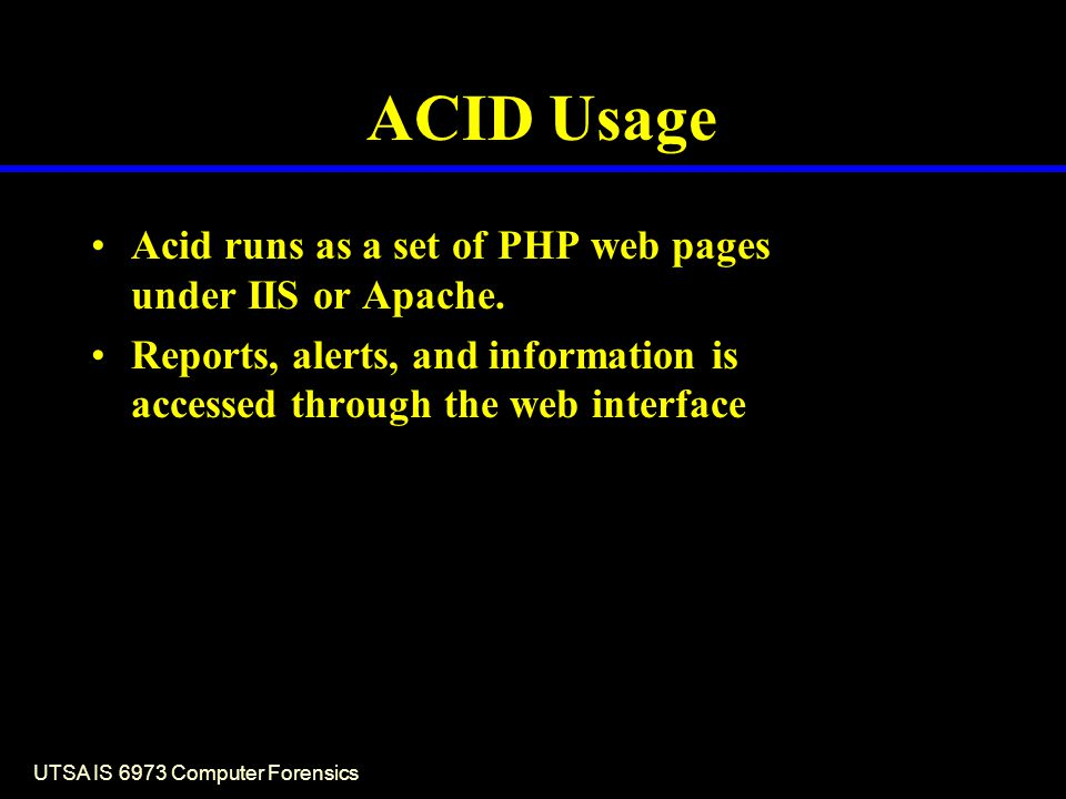 UTSA IS 6973 Computer Forensics ACID Usage Acid runs as a set of PHP web pages under IIS or Apache.
