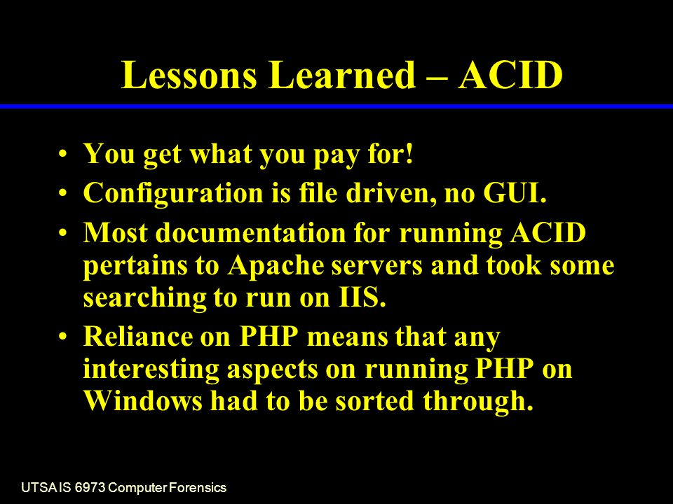 UTSA IS 6973 Computer Forensics Lessons Learned – ACID You get what you pay for! Configuration is file driven, no GUI. Most documentation for running