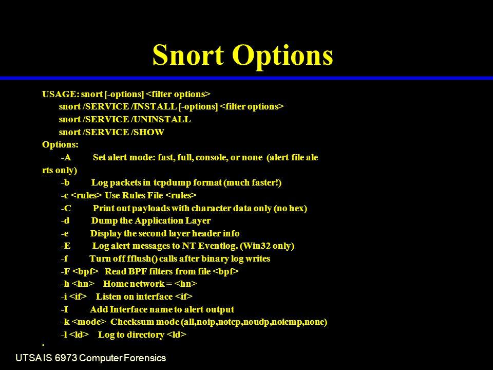 UTSA IS 6973 Computer Forensics Snort Options USAGE: snort [-options] snort /SERVICE /INSTALL [-options] snort /SERVICE /UNINSTALL snort /SERVICE /SHO