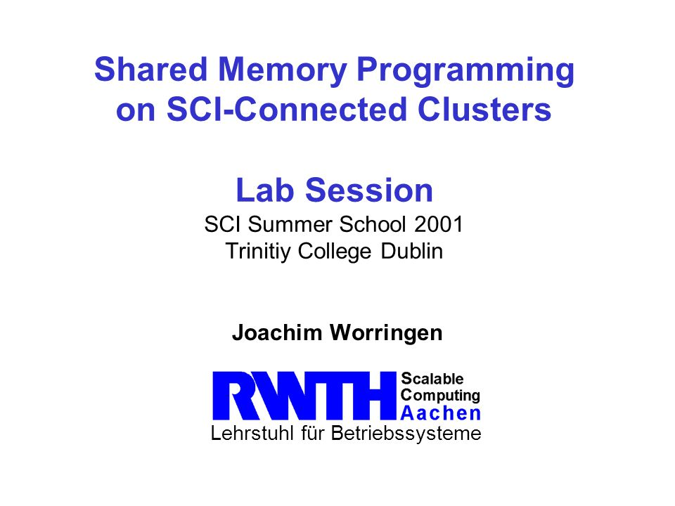 SCI Summer School 2001 – DublinLehrstuhl für Betriebsysteme Software Setup Frontend scripts are: smicc to compile SMI applications smirun for launch SMI applications Pathes should be working: verify with type smicc Copy examples to your home directory: cp -r ~worringen2k/lab.
