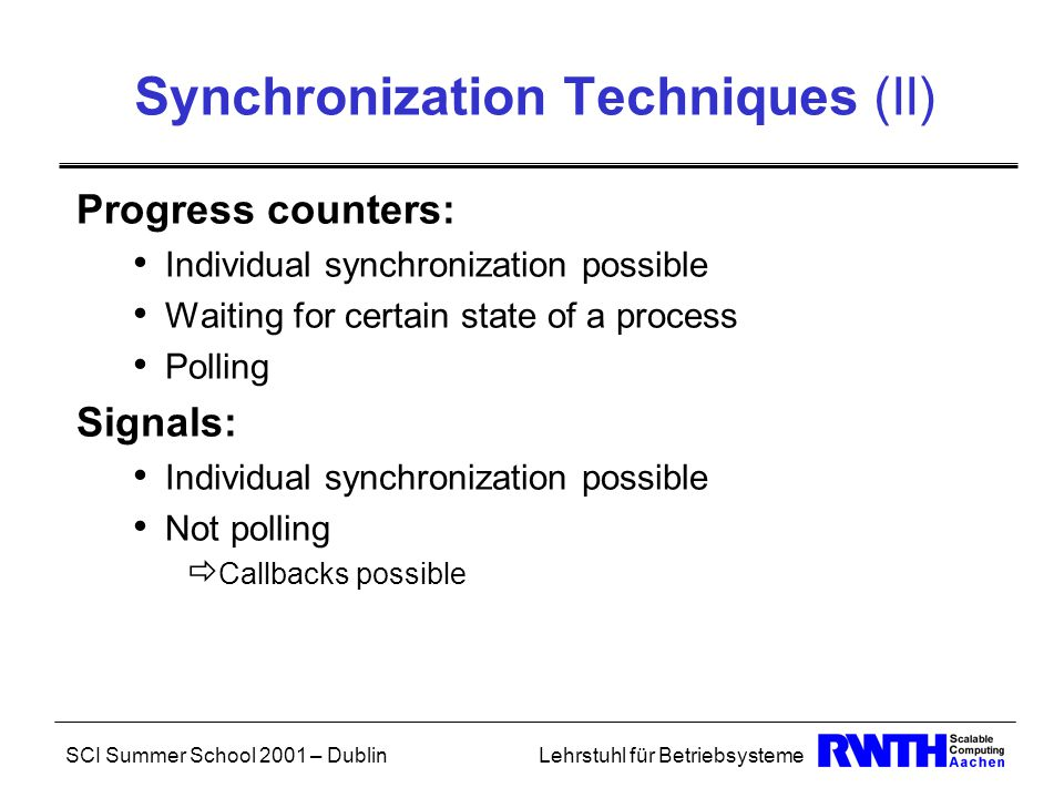 SCI Summer School 2001 – DublinLehrstuhl für Betriebsysteme Synchronization Techniques (II) Progress counters: Individual synchronization possible Waiting for certain state of a process Polling Signals: Individual synchronization possible Not polling  Callbacks possible