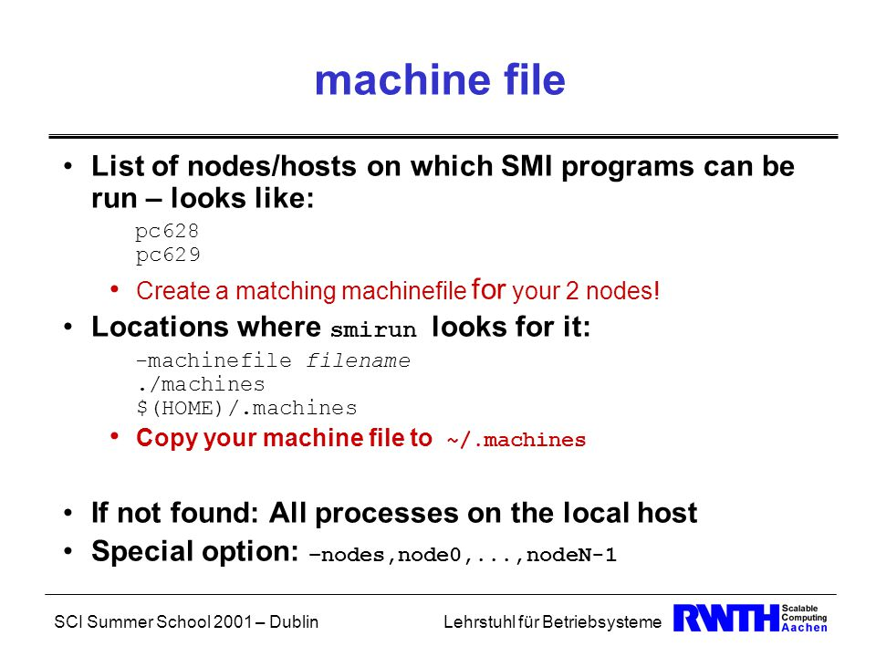 SCI Summer School 2001 – DublinLehrstuhl für Betriebsysteme machine file List of nodes/hosts on which SMI programs can be run – looks like: pc628 pc629 Create a matching machinefile for your 2 nodes.