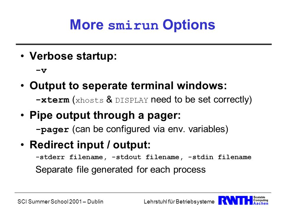 SCI Summer School 2001 – DublinLehrstuhl für Betriebsysteme More smirun Options Verbose startup: -v Output to seperate terminal windows: -xterm ( xhosts & DISPLAY need to be set correctly) Pipe output through a pager: -pager (can be configured via env.