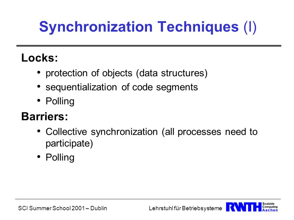 SCI Summer School 2001 – DublinLehrstuhl für Betriebsysteme Synchronization Techniques (I) Locks: protection of objects (data structures) sequentialization of code segments Polling Barriers: Collective synchronization (all processes need to participate) Polling