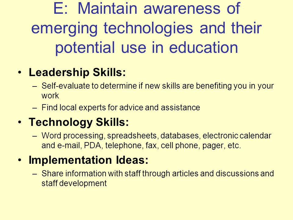 E: Maintain awareness of emerging technologies and their potential use in education Leadership Skills: –Self-evaluate to determine if new skills are benefiting you in your work –Find local experts for advice and assistance Technology Skills: –Word processing, spreadsheets, databases, electronic calendar and  , PDA, telephone, fax, cell phone, pager, etc.