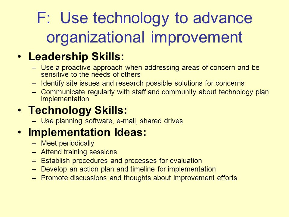 F: Use technology to advance organizational improvement Leadership Skills: –Use a proactive approach when addressing areas of concern and be sensitive to the needs of others –Identify site issues and research possible solutions for concerns –Communicate regularly with staff and community about technology plan implementation Technology Skills: –Use planning software,  , shared drives Implementation Ideas: –Meet periodically –Attend training sessions –Establish procedures and processes for evaluation –Develop an action plan and timeline for implementation –Promote discussions and thoughts about improvement efforts