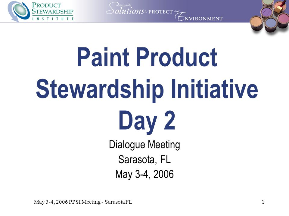 May 3-4, 2006 PPSI Meeting - Sarasota FL1 Paint Product Stewardship Initiative Day 2 Dialogue Meeting Sarasota, FL May 3-4, 2006