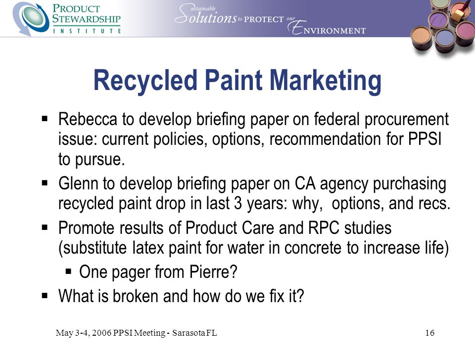May 3-4, 2006 PPSI Meeting - Sarasota FL16 Recycled Paint Marketing  Rebecca to develop briefing paper on federal procurement issue: current policies, options, recommendation for PPSI to pursue.