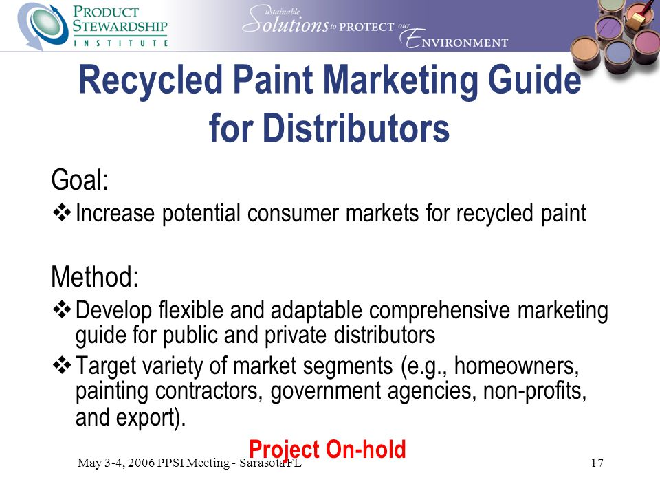May 3-4, 2006 PPSI Meeting - Sarasota FL17 Recycled Paint Marketing Guide for Distributors Goal:  Increase potential consumer markets for recycled paint Method:  Develop flexible and adaptable comprehensive marketing guide for public and private distributors  Target variety of market segments (e.g., homeowners, painting contractors, government agencies, non-profits, and export).