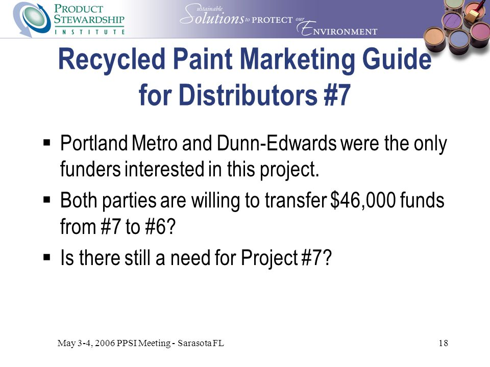 May 3-4, 2006 PPSI Meeting - Sarasota FL18 Recycled Paint Marketing Guide for Distributors #7  Portland Metro and Dunn-Edwards were the only funders interested in this project.