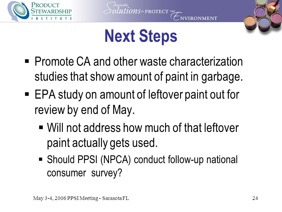 May 3-4, 2006 PPSI Meeting - Sarasota FL24 Next Steps  Promote CA and other waste characterization studies that show amount of paint in garbage.