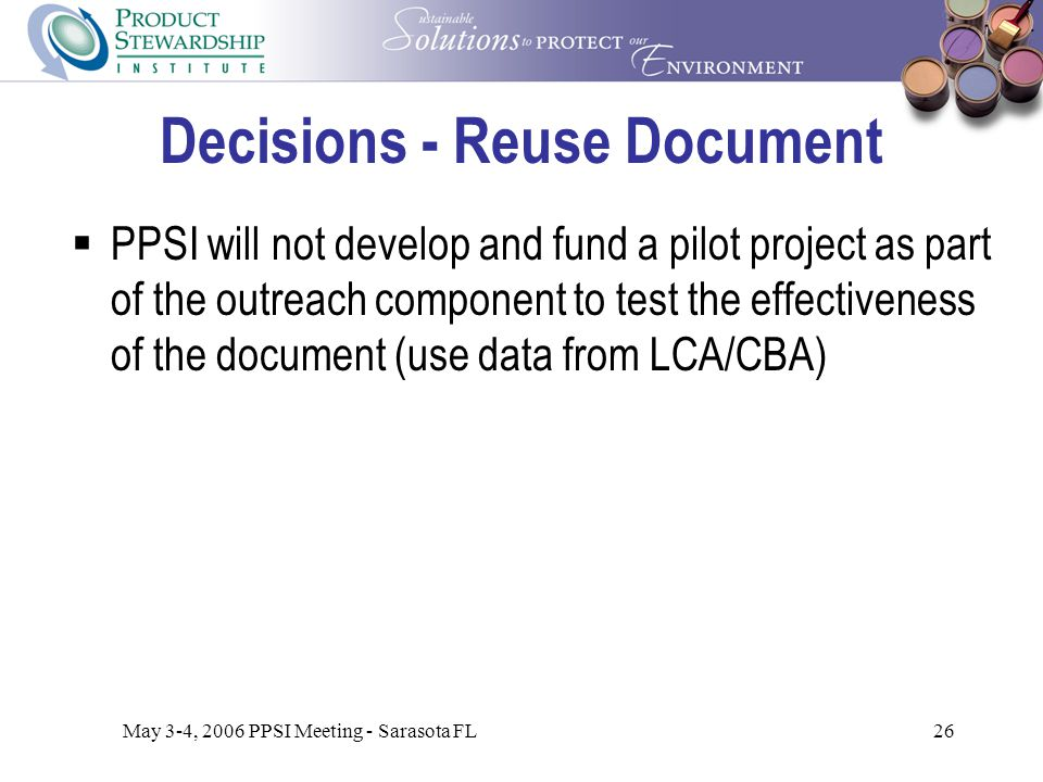 May 3-4, 2006 PPSI Meeting - Sarasota FL26 Decisions - Reuse Document  PPSI will not develop and fund a pilot project as part of the outreach component to test the effectiveness of the document (use data from LCA/CBA)