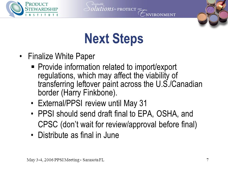 May 3-4, 2006 PPSI Meeting - Sarasota FL7 Next Steps Finalize White Paper  Provide information related to import/export regulations, which may affect the viability of transferring leftover paint across the U.S./Canadian border (Harry Finkbone).