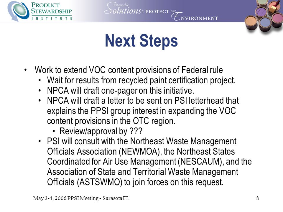 May 3-4, 2006 PPSI Meeting - Sarasota FL8 Next Steps Work to extend VOC content provisions of Federal rule Wait for results from recycled paint certification project.